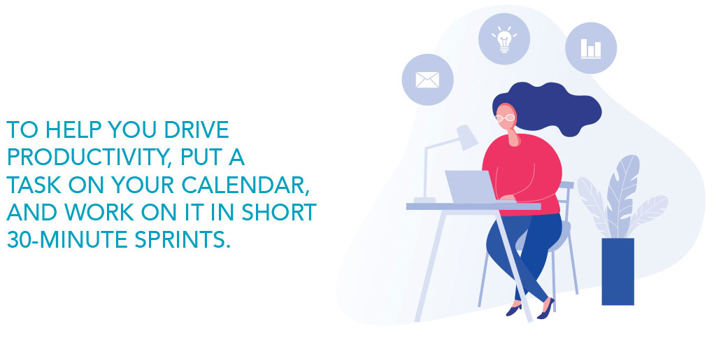 To help you drive productivity, put a task on your calendar, and work on it in short 30-minute sprints.