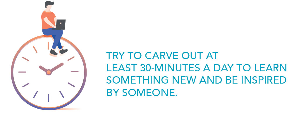 Try to carve out at least 30 minutes a day to learn something new and be inspired by someone.