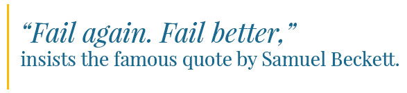 """""""Fail again. Fail better."""" insists the famous quote by Samuel Beckett."""
