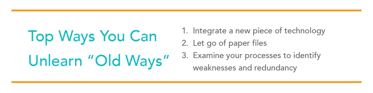 1. Integrate a new piece of technology. 2. Let go of paper files. 3. Examine your processes to identify weaknesses and redundancy.