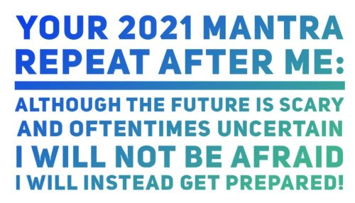Your 2021 Mantra. Repeat after me: Although the future is scary and oftentimes uncertain, I will not be afraid, I will instead get prepared!